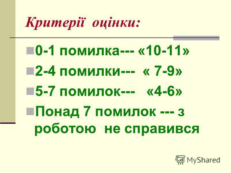 Критерії оцінки: 0-1 помилка--- «10-11» 2-4 помилки--- « 7-9» 5-7 помилок--- «4-6» Понад 7 помилок --- з роботою не справився