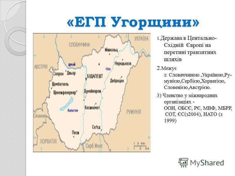 « ЕГП Угорщини » 1. Держава в Центально- Східній Європі на перетині транзитних шляхів 2. Межує з: Словаччиною,Україною,Ру- мунією,Сербією,Хорватією, Словенією,Австрією. 3) Членство у міжнародних організаціях - ООН, ОБСЄ, РЄ, МВФ, МБРР, СОТ, ЄС(з2004)
