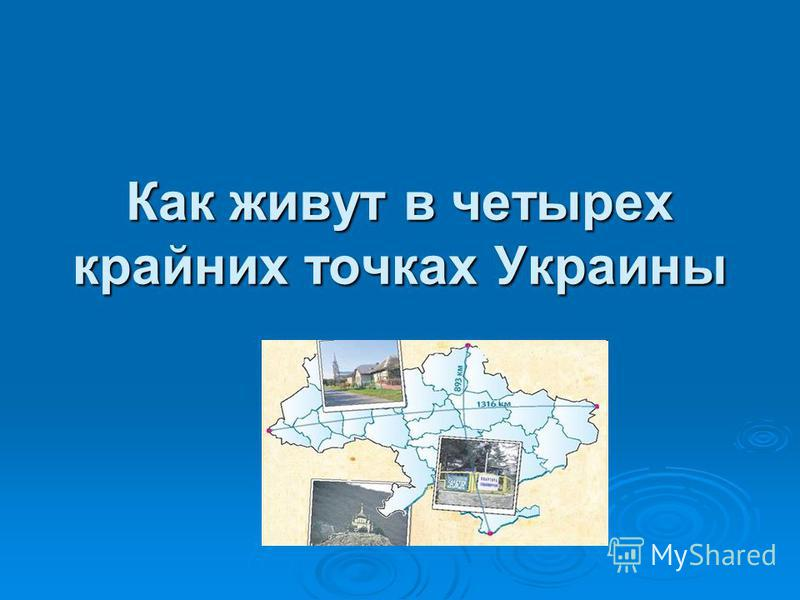 Как живут в четырех крайних точках Украины