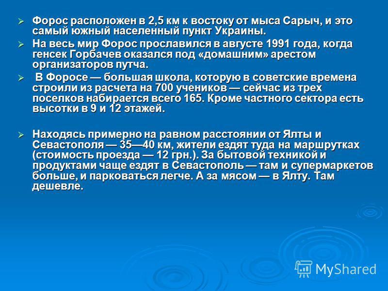 Форос расположен в 2,5 км к востоку от мыса Сарыч, и это самый южный населенный пункт Украины. Форос расположен в 2,5 км к востоку от мыса Сарыч, и это самый южный населенный пункт Украины. На весь мир Форос прославился в августе 1991 года, когда ген