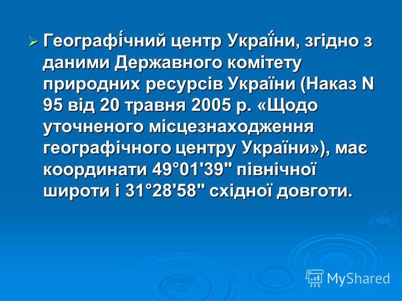 Географі́чний центр Украї́ни, згідно з даними Державного комітету природних ресурсів України (Наказ N 95 від 20 травня 2005 р. «Щодо уточненого місцезнаходження географічного центру України»), має координати 49°01'39