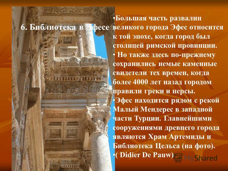 6. Библиотека в Эфесе Большая часть развалин великого города Эфес относится к той эпохе, когда город был столицей римской провинции. Но также здесь по-прежнему сохранились немые каменные свидетели тех времен, когда более 4000 лет назад городом правил