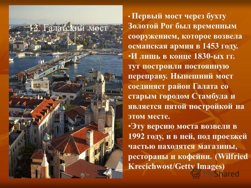 13. Галатский мост Первый мост через бухту Золотой Рог был временным сооружением, которое возвела османская армия в 1453 году. И лишь в конце 1830-ых гг. тут построили постоянную переправу. Нынешний мост соединяет район Галата со старым городом Стамб