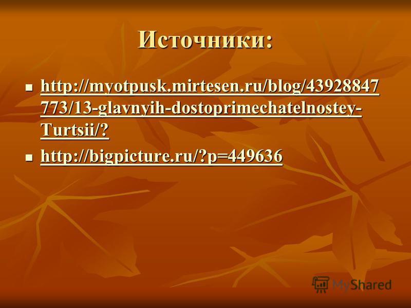 Источники: http://myotpusk.mirtesen.ru/blog/43928847 773/13-glavnyih-dostoprimechatelnostey- Turtsii/? http://myotpusk.mirtesen.ru/blog/43928847 773/13-glavnyih-dostoprimechatelnostey- Turtsii/? http://myotpusk.mirtesen.ru/blog/43928847 773/13-glavny