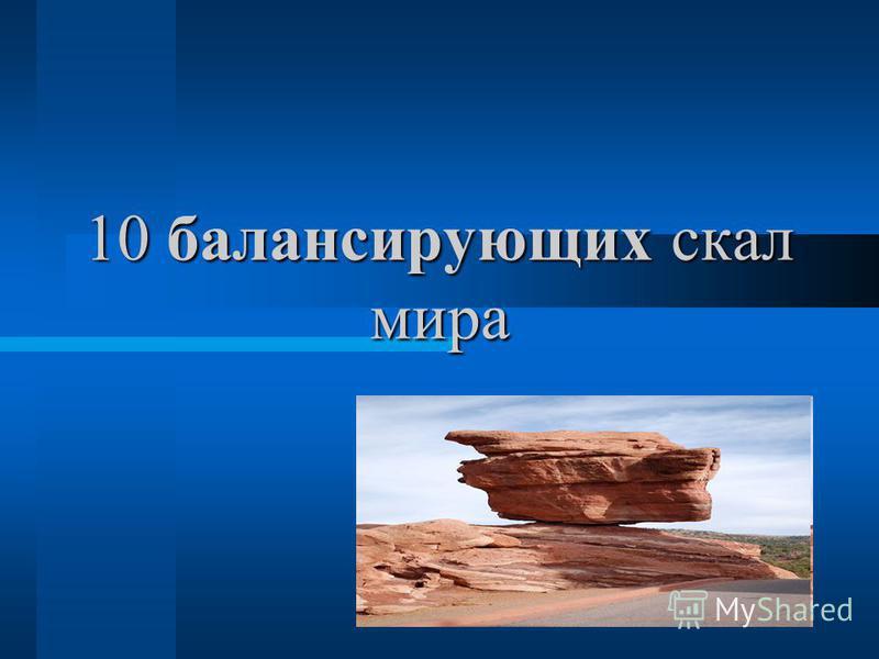10 балансирующих скал мира