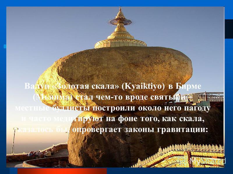 Валун «Золотая скала» (Kyaiktiyo) в Бирме (Мьянма) стал чем-то вроде святыни – местные буддисты построили около него пагоду и часто медитируют на фоне того, как скала, казалось бы, опровергает законы гравитации: