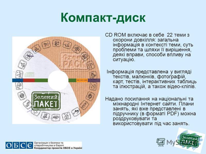 Компакт-диск CD ROM включає в себе 22 теми з охорони довкілля: загальна інформація в контексті теми, суть проблеми та шляхи її вирішення, деякі вправи, способи впливу на ситуацію. Інформація представлена у вигляді текстів, малюнків, фотографій, карт,