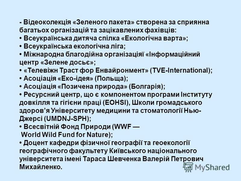 - Відеоколекція «Зеленого пакета» створена за сприянна багатьох організацій та зацікавлених фахівців: Всеукраїнська дитяча спілка «Екологічна варта»; Всеукраїнська екологічна ліга; Міжнародна благодійна організаціяї «Інформаційний центр «Зелене досьє