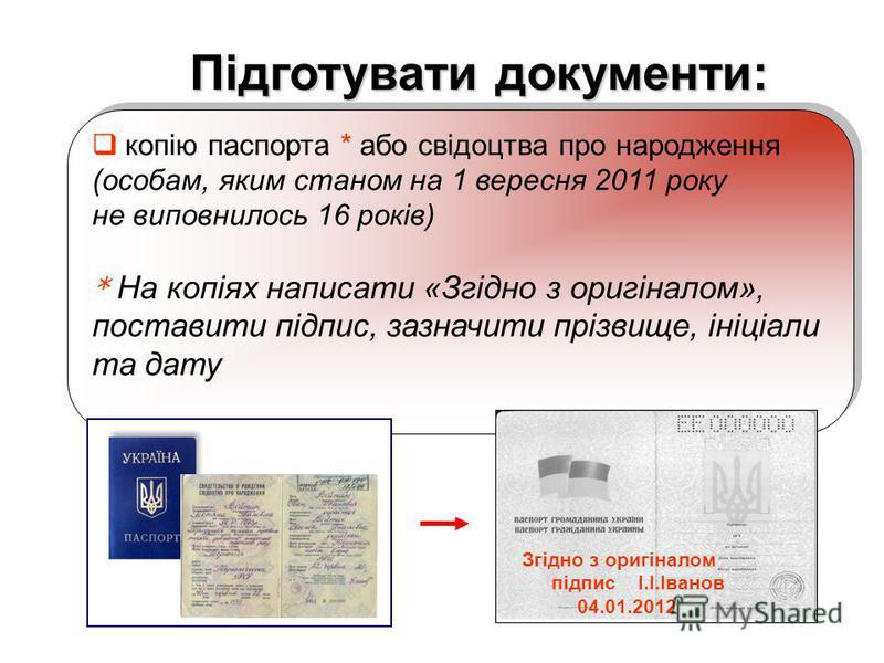 копію паспорта * або свідоцтва про народження (особам, яким станом на 1 вересня 2011 року не виповнилось 16 років) * На копіях написати «Згідно з оригіналом», поставити підпис, зазначити прізвище, ініціали та дату копію паспорта * або свідоцтва про н