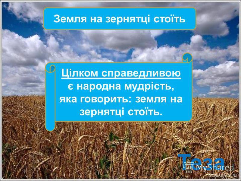 Земля на зернятці стоїть Цілком справедливою є народна мудрість, яка говорить: земля на зернятці стоїть. Теза