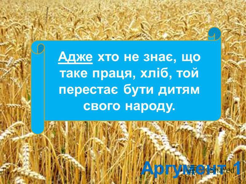 Аргумент 1 Адже хто не знає, що таке праця, хліб, той перестає бути дитям свого народу.