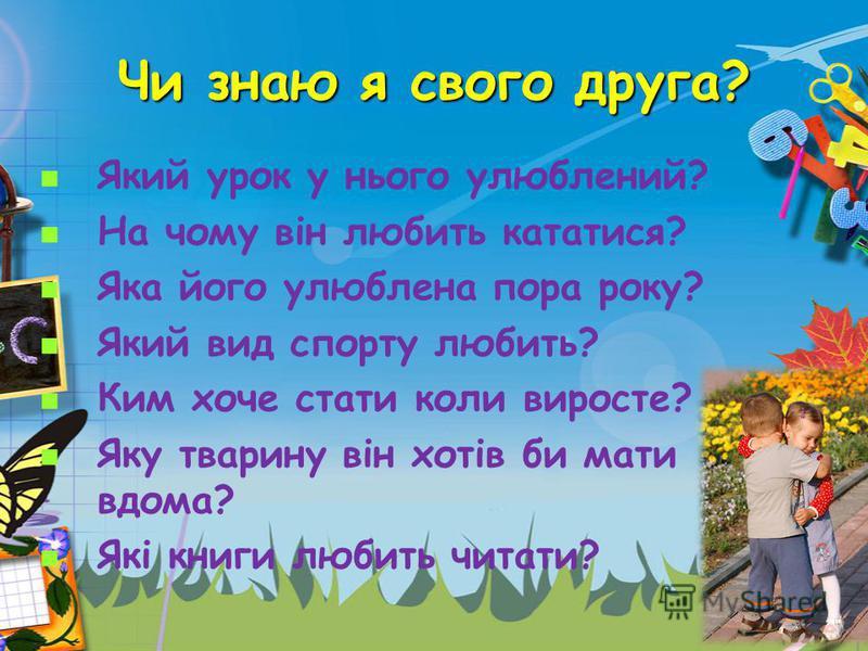 Чи знаю я свого друга? Який урок у нього улюблений? На чому він любить кататися? Яка його улюблена пора року? Який вид спорту любить? Ким хоче стати коли виросте? Яку тварину він хотів би мати вдома? Які книги любить читати?