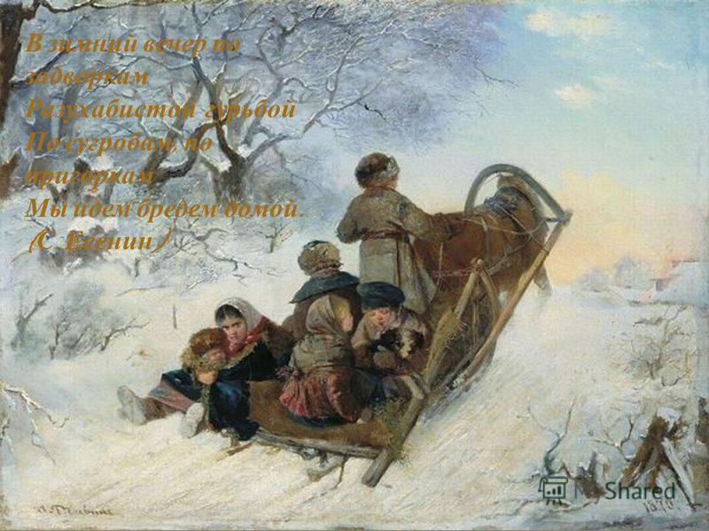 В зимний вечер по задворкам Разухабистой гурьбой По сугробам, по пригоркам Мы идем бредем домой. ( С. Есенин )