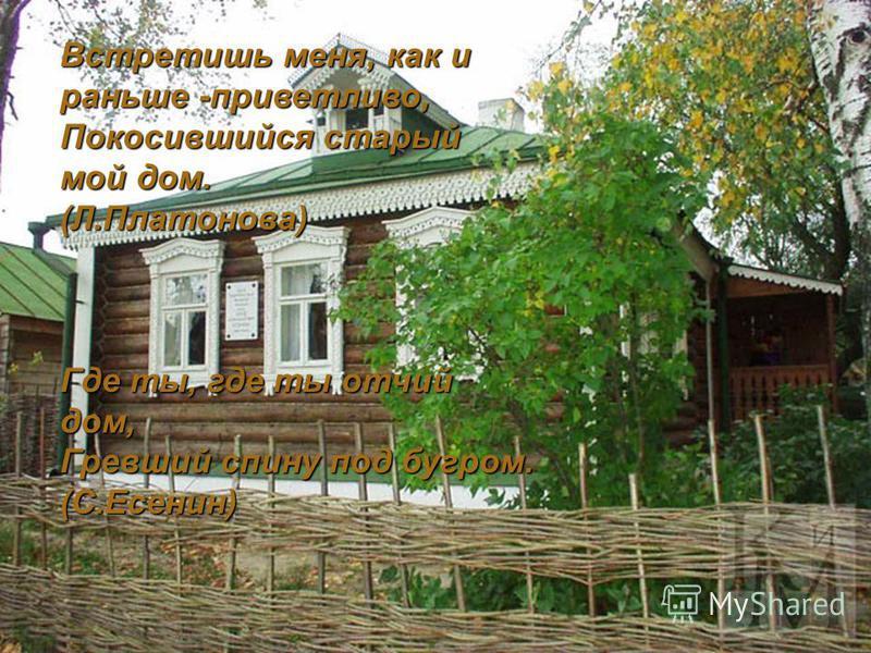 Встретишь меня, как и раньше -приветливо, Покосившийся старый мой дом. (Л.Платонова) Где ты, где ты отчий дом, Гревший спину под бугром. (С.Есенин)