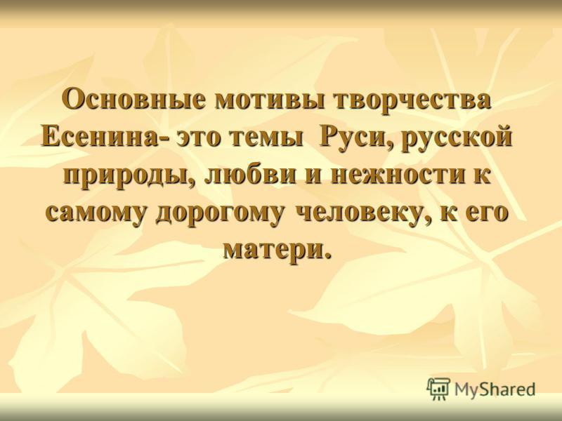 Основные мотивы творчества Есенина- это темы Руси, русской природы, любви и нежности к самому дорогому человеку, к его матери.
