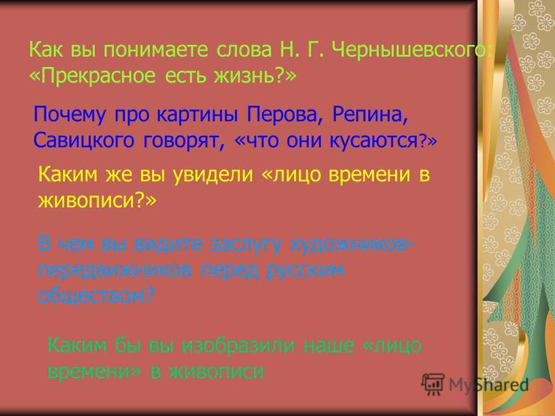 Как вы понимаете слова Н. Г. Чернышевского: «Прекрасное есть жизнь?» Почему про картины Перова, Репина, Савицкого говорят, «что они кусаются ?» Каким же вы увидели «лицо времени в живописи?» В чем вы видите заслугу художников- передвижников перед рус