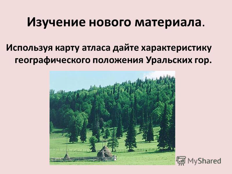 Изучение нового материала. Используя карту атласа дайте характеристику географического положения Уральских гор.