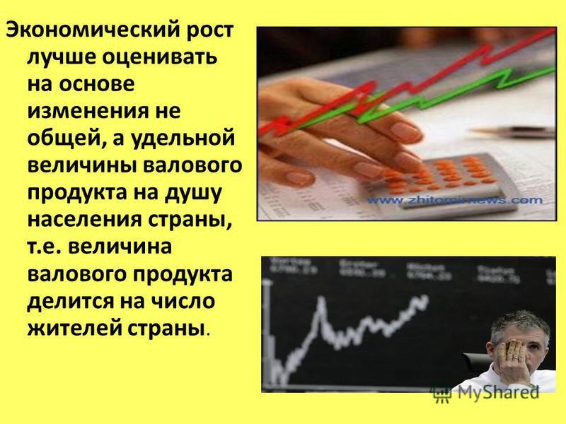 Экономический рост лучше оценивать на основе изменения не общей, а удельной величины валового продукта на душу населения страны, т.е. величина валового продукта делится на число жителей страны.