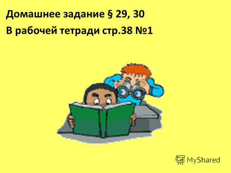 Домашнее задание § 29, 30 В рабочей тетради стр.38 1