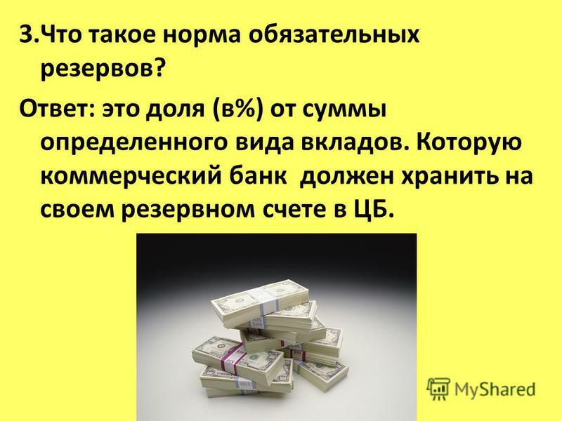 3. Что такое норма обязательных резервов? Ответ: это доля (в%) от суммы определенного вида вкладов. Которую коммерческий банк должен хранить на своем резервном счете в ЦБ.