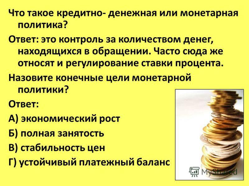 Что такое кредитно- денежная или монетарная политика? Ответ: это контроль за количеством денег, находящихся в обращении. Часто сюда же относят и регулирование ставки процента. Назовите конечные цели монетарной политики? Ответ: А) экономический рост Б