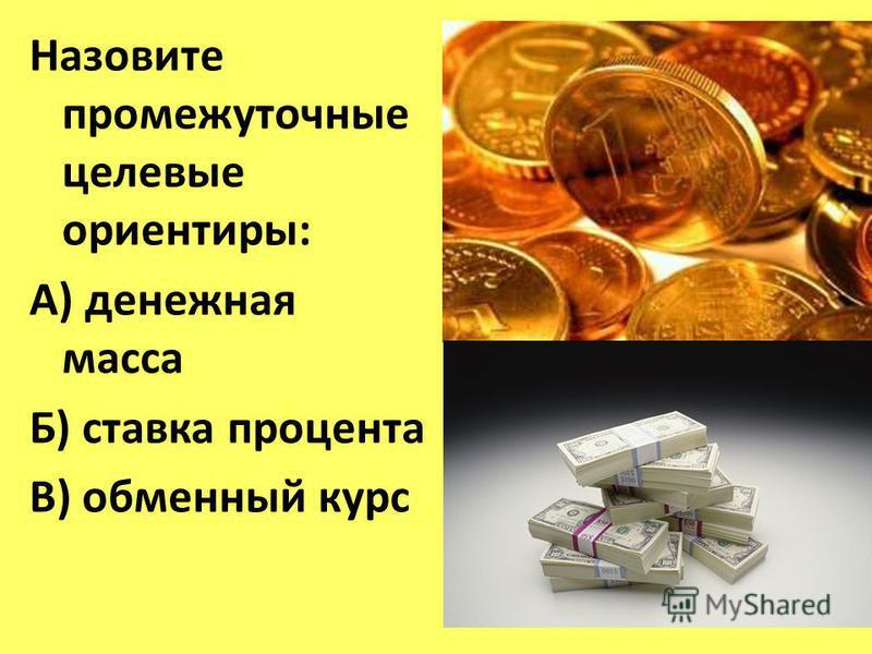 Назовите промежуточные целевые ориентиры: А) денежная масса Б) ставка процента В) обменный курс