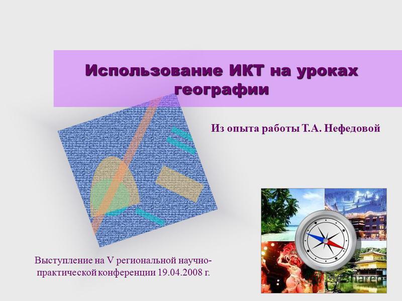 Использование ИКТ на уроках географии Выступление на V региональной научно- практической конференции 19.04.2008 г. Из опыта работы Т.А. Нефедовой