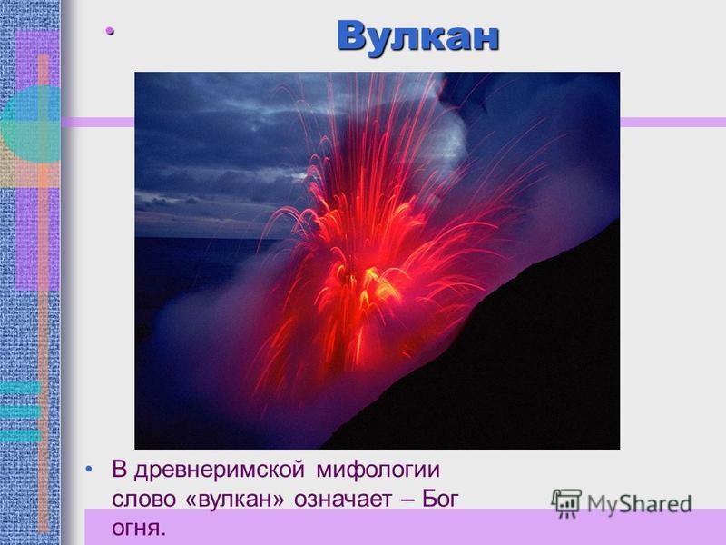 Вулкан В древнеримской мифологии слово «вулкан» означает – Бог огня.