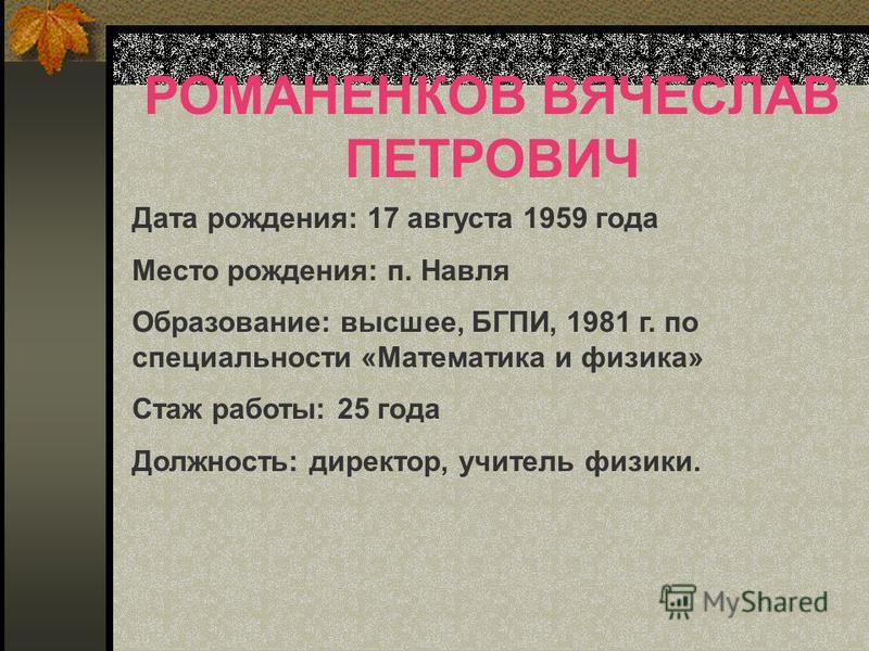 РОМАНЕНКОВ ВЯЧЕСЛАВ ПЕТРОВИЧ Дата рождения: 17 августа 1959 года Место рождения: п. Навля Образование: высшее, БГПИ, 1981 г. по специальности «Математика и физика» Стаж работы: 25 года Должность: директор, учитель физики.