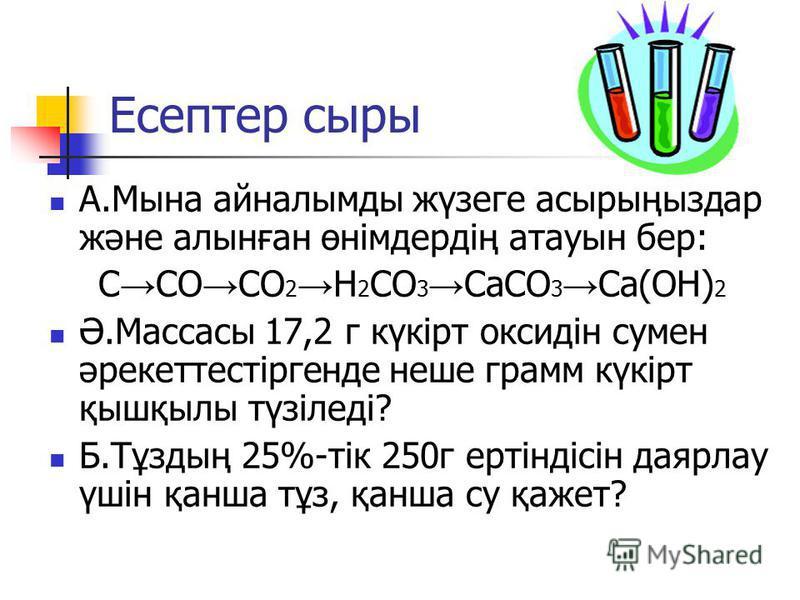 Есептер сыры А.Мына айналымды жүзеге асырыңыздар және алынған өнімдердің атауын бер: С СО СО 2 Н 2 СО 3 СаСО 3 Са(ОН) 2 Ә.Массасы 17,2 г күкірт оксидін сумен әрекеттестіргенде неше грамм күкірт қышқылы түзіледі? Б.Тұздың 25%-тік 250г ертіндісін даярл