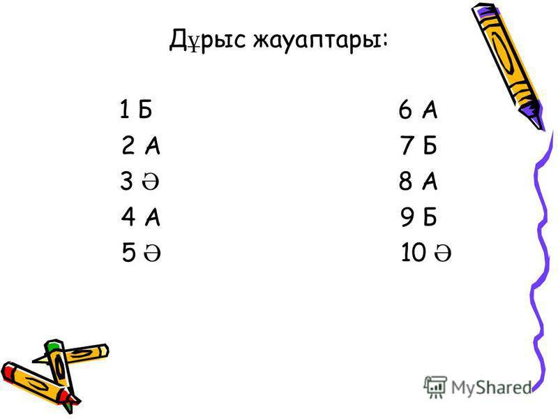 Д ұ рыс жауаптары: 1 Б6 А 2 А7 Б 3 Ә 8 А 4 А9 Б 5 Ә 10 Ә