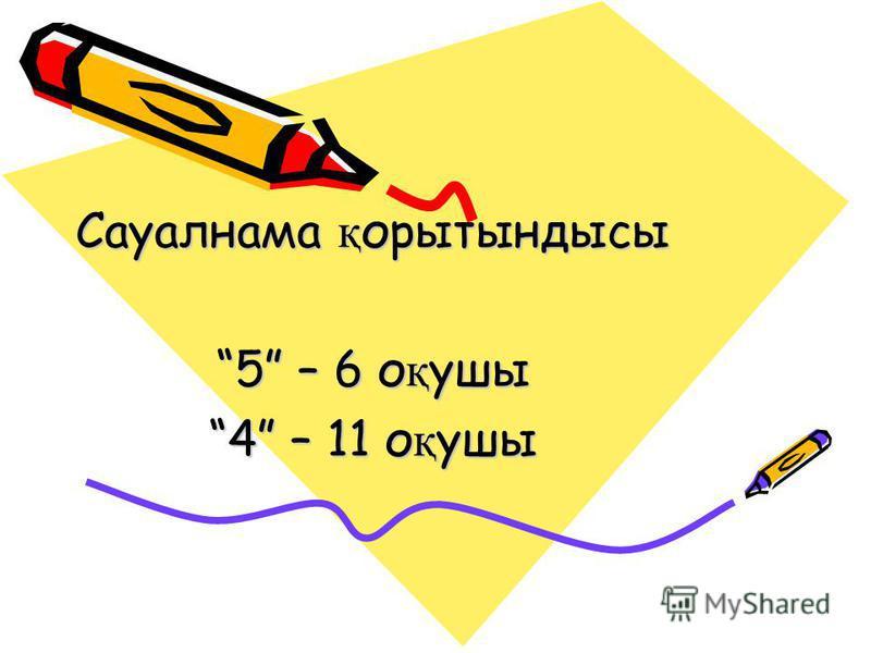 Сауалнама қ орытындысы 5 – 6 о қ ушы 4 – 11 о қ ушы