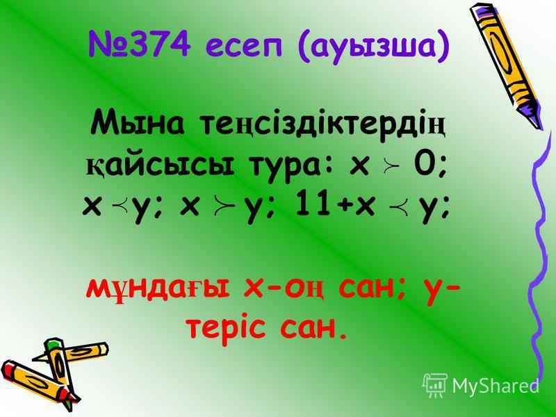 374 есеп (ауызша) Мына те ң сіздіктерді ң қ айсысы тура: х 0; х у; х у; 11+х у; м ұ нда ғ ы х-о ң сан; у- теріс сан.