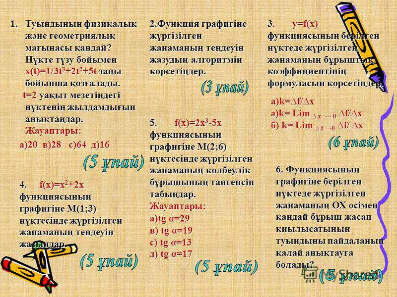 1.Туындының физикалық және геометриялық мағынасы қандай? Нүкте түзу бойымен х(t)=1/3t 3 +2t 2 +5t заңы бойынша қозғалады. Нүкте түзу бойымен х(t)=1/3t 3 +2t 2 +5t заңы бойынша қозғалады. t=2 уақыт мезетіндегі нүктенің жылдамдығын анықтаңдар. Жауаптар