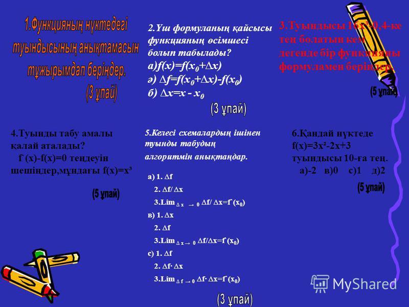 2.Үш формуланың қайсысы функцияның өсімшесі болып табылады? а)f(x)=f(x 0 +x) ә) f=f(x 0 +x)-f(x 0 ) б) x=х - x 0 5.Келесі схемалардың ішінен туынды табудың алгоритмін анықтаңдар. а) 1. f 2. f/ x 3.Lim x 0 f/ x=f`(x 0 ) в) 1. x 2. f 3.Lim x 0 f/x=f`(x