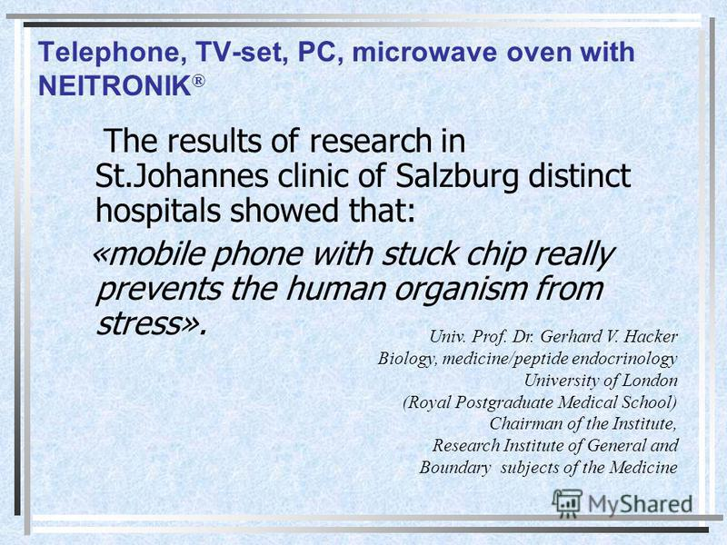 Telephone, TV-set, PC, microwave oven with NEITRONIK ® The results of research in St.Johannes clinic of Salzburg distinct hospitals showed that: «mobile phone with stuck chip really prevents the human organism from stress». Univ. Prof. Dr. Gerhard V.