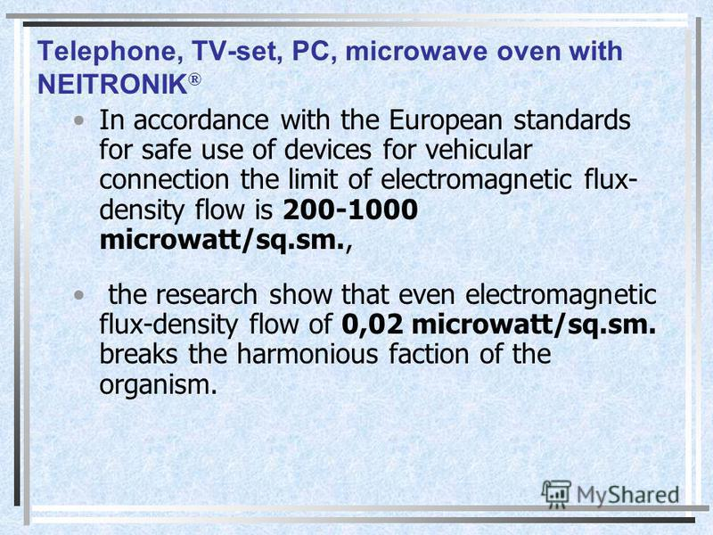Telephone, TV-set, PC, microwave oven with NEITRONIK ® In accordance with the European standards for safe use of devices for vehicular connection the limit of electromagnetic flux- density flow is 200-1000 microwatt/sq.sm., the research show that eve