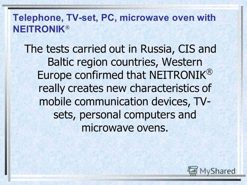 Telephone, TV-set, PC, microwave oven with NEITRONIK ® The tests carried out in Russia, CIS and Baltic region countries, Western Europe confirmed that NEITRONIK ® really creates new characteristics of mobile communication devices, TV- sets, personal
