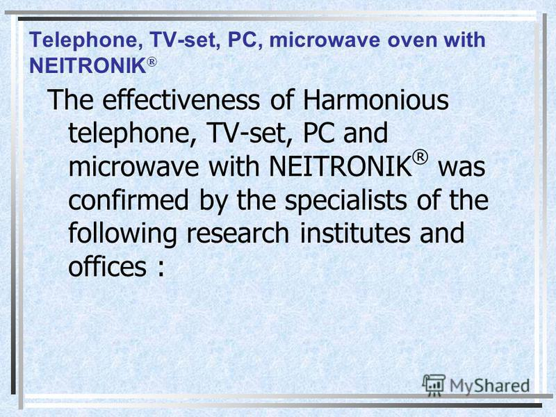 Telephone, TV-set, PC, microwave oven with NEITRONIK ® The effectiveness of Harmonious telephone, TV-set, PC and microwave with NEITRONIK ® was confirmed by the specialists of the following research institutes and offices :