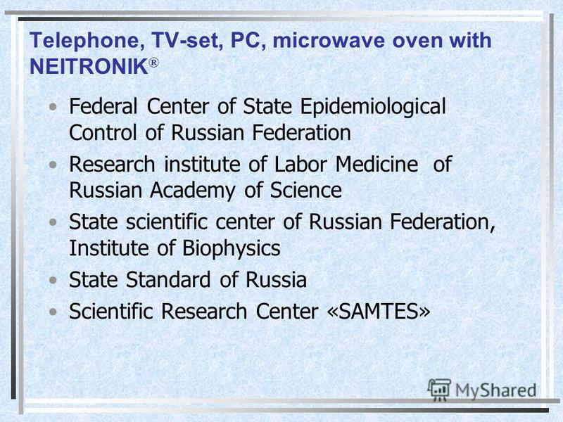 Telephone, TV-set, PC, microwave oven with NEITRONIK ® Federal Center of State Epidemiological Control of Russian Federation Research institute of Labor Medicine of Russian Academy of Science State scientific center of Russian Federation, Institute o