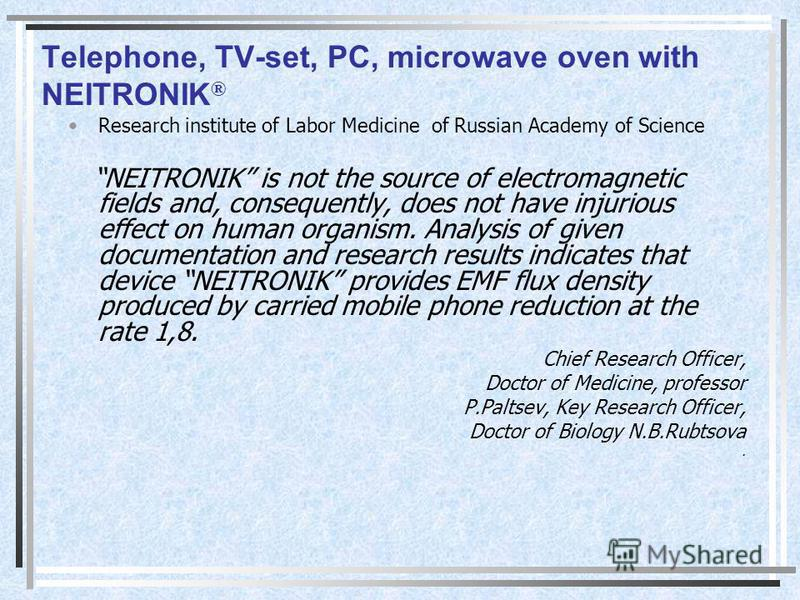 Telephone, TV-set, PC, microwave oven with NEITRONIK ® Research institute of Labor Medicine of Russian Academy of Science NEITRONIK is not the source of electromagnetic fields and, consequently, does not have injurious effect on human organism. Analy