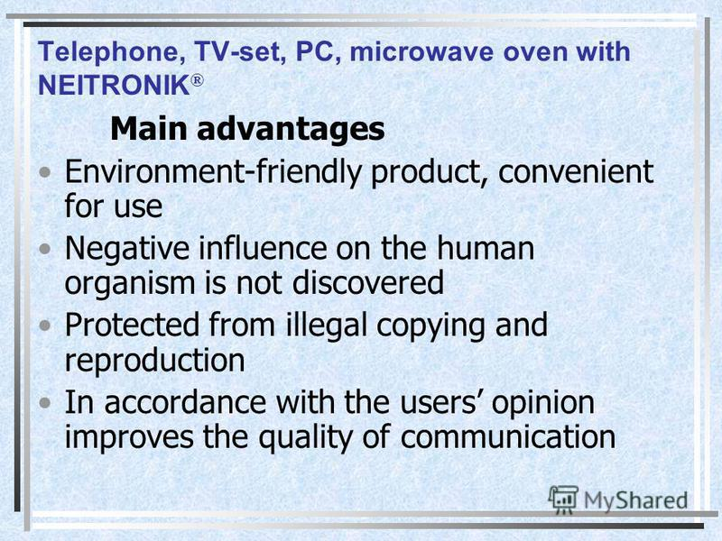 Telephone, TV-set, PC, microwave oven with NEITRONIK ® Main advantages Environment-friendly product, convenient for use Negative influence on the human organism is not discovered Protected from illegal copying and reproduction In accordance with the