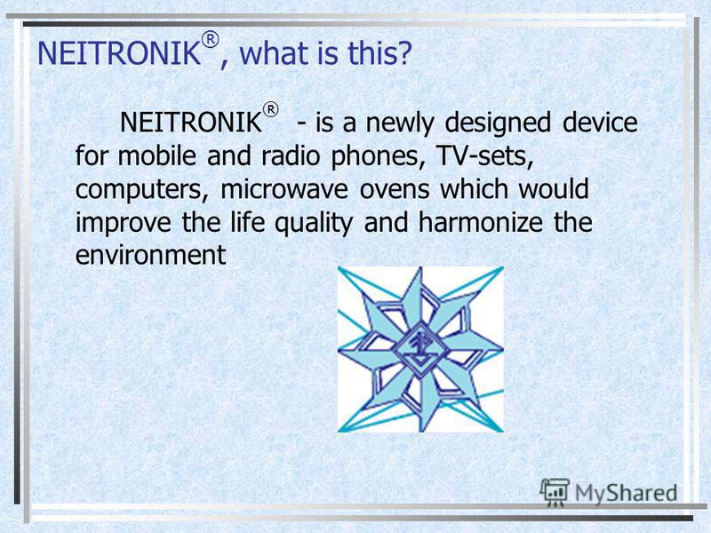 NEITRONIK ®, what is this? NEITRONIK ® - is a newly designed device for mobile and radio phones, TV-sets, computers, microwave ovens which would improve the life quality and harmonize the environment