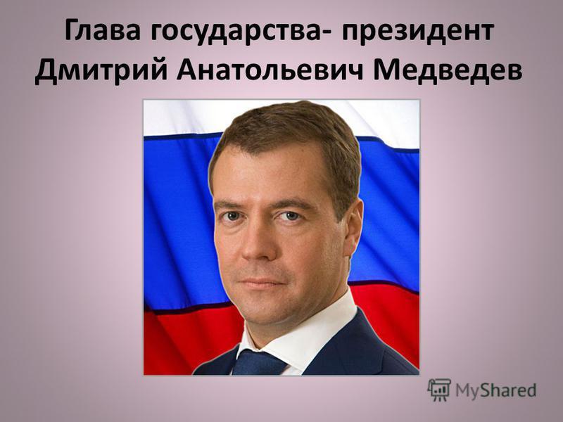 Глава государства- президент Дмитрий Анатольевич Медведев