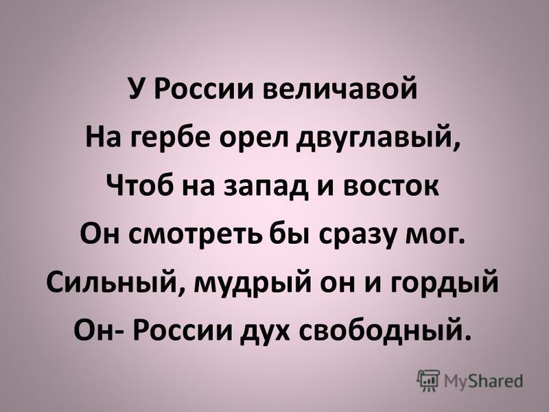 У России величавой На гербе орел двуглавый, Чтоб на запад и восток Он смотреть бы сразу мог. Сильный, мудрый он и гордый Он- России дух свободный.