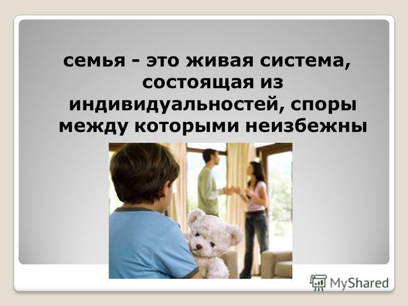 семья - это живая система, состоящая из индивидуальностей, споры между которыми неизбежны