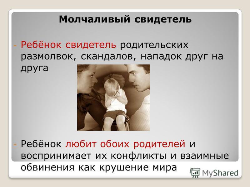 Молчаливый свидетель - Ребёнок свидетель родительских размолвок, скандалов, нападок друг на друга - Ребёнок любит обоих родителей и воспринимает их конфликты и взаимные обвинения как крушение мира