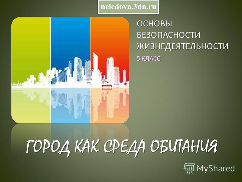ОСНОВЫ БЕЗОПАСНОСТИ ЖИЗНЕДЕЯТЕЛЬНОСТИ 5 КЛАСС ГОРОД КАК СРЕДА ОБИТАНИЯ neledova.3dn.ru