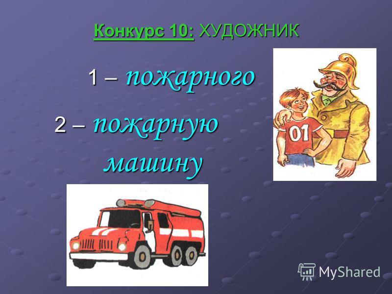 Конкурс 10: ХУДОЖНИК 1 – пожарного 2 – пожарную машину