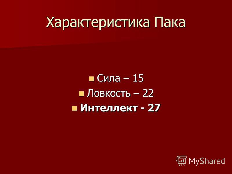 Характеристика Пака Сила – 15 Сила – 15 Ловкость – 22 Ловкость – 22 Интеллект - 27 Интеллект - 27